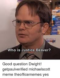 Dwight Meme - who is justice beaver good question dwight getpaulverified