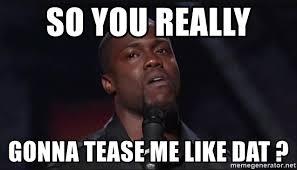 Tease Meme - so you really gonna tease me like dat kevin hart face meme