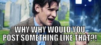 Why Would You Post That Meme - 11th doctor why would you post something like that quickmeme