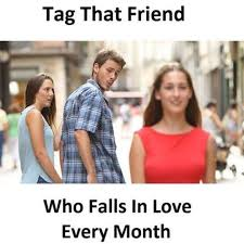 Tag A Friend Meme - tag that friend who falls in love every month distracted