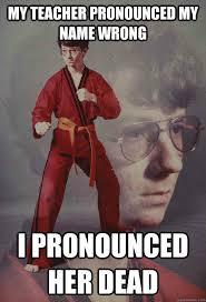 Meme Pronounced - my teacher pronounced my name wrong i pronounced her dead karate