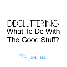 decluttering what to do with the good stuff including how to