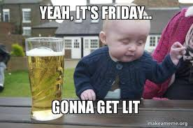 Lit Meme - yeah it s friday gonna get lit drunk baby make a meme