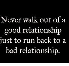 Good Relationship Memes - never walk out of a good relationship just to run back to a bad