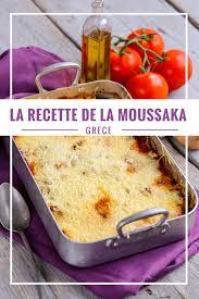 cuisine grecque moussaka recette de la moussaka grecque voyage chaux me le monde