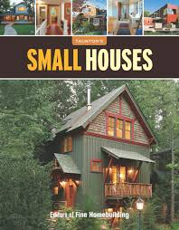 Fine Homebuilding Houses by Small Houses Great Houses Editors Of Fine Homebuilding