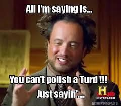 Just Sayin Meme - meme creator all i m saying is you can t polish a turd