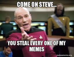 Steve Meme - come on steve you steal every one of my memes annoyed picard