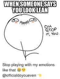 Oh You Stop It Meme - 25 best memes about playing with my emotions playing with