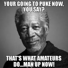 Puke Meme - your going to puke now you say that s what amateurs do man up