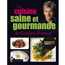 la cuisine gourmande la cuisine saine et gourmande de gordon ramsay cuisine