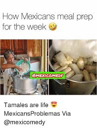 Meal Prep Meme - how mexicans meal prep for the week tamales are life