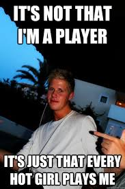 Player Memes - it s not that i m a player it s just that every hot girl plays me