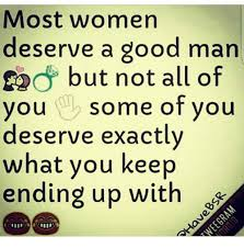 Good Man Meme - most women deserve a good man ged but not all of you some of you