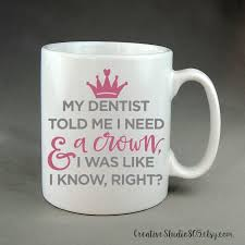 15oz mug dentist told me i need a crown coffee mug cute coffee