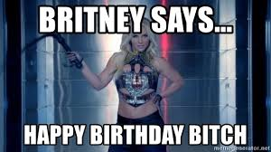 Happy Birthday Bitch Meme - britney says happy birthday bitch britney spears work bitch