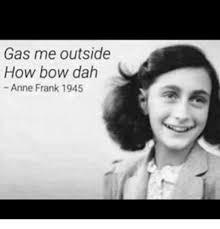 Anne Meme - gas me outside how bow dah anne frank 1945 meme on astrologymemes com