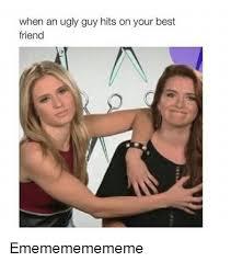 Ugly Guy Meme - when an ugly guy hits on your best friend ememememememe best