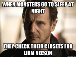 Liam Neeson Memes - when monsters go to sleep at night they check their closets for