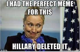 Hilary Meme - hillary clinton i had the perfect meme for this deleted emails