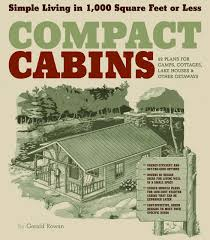 Plans For Cabins by Compact Cabins Simple Living In 1000 Square Feet Or Less Gerald