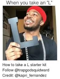 L Meme - when you take an l how to take a l starter kit follow credit meme