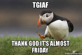 Almost Friday Meme - tgiaf thank god it s almost friday unpopular opinion puffin