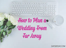 what to plan for a wedding how to plan a wedding from far away days by day