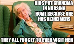 Nursing Home Meme - she may not remember you so it s up to you to remember her no