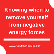 knowing when to remove yourself from negative energy forces a