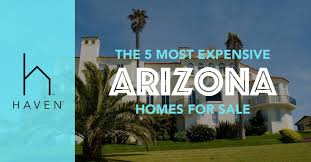 most expensive homes for sale in the world the 5 most expensive homes for sale in arizona haven realty