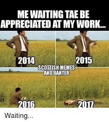 Scottish Memes - me waiting tae be appreciated at my work 2014 2015 scottish memes