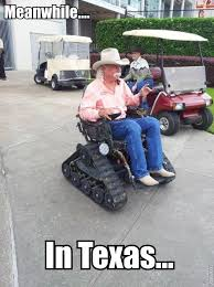 Meanwhile In Texas Meme - my dad has already requested that this be his wheelchair one day