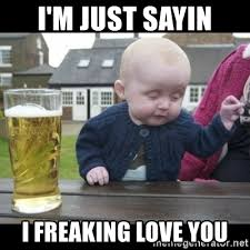 Just Sayin Meme - i m just sayin i freaking love you drunk baby is drunk as hell