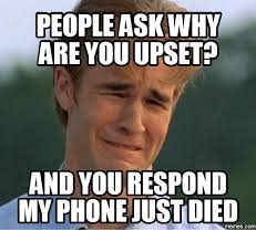 Phone Died Meme - people ask why are you upset and you respond my phone just died com