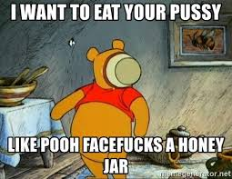 Pussy Eating Memes - i want to eat your pussy like pooh facefucks a honey jar pooh