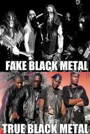 Black Metal Meme - those norwegian sellouts are nothing but wannabees real black metal