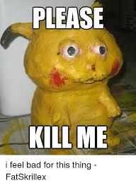 Please Kill Me Meme - please kill me quickmeme com i feel bad for this thing fatskrillex