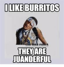 Burrito Meme - like burritos they are juanderful burrito meme on me me