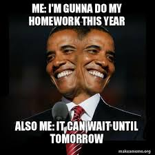 It Can Wait Meme - me i m gunna do my homework this year also me it can wait until