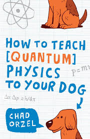 quantum home theater how to teach quantum physics to your dog chad orzel