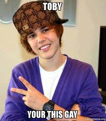 Toby Meme - toby your this gay scumbag justin bieber make a meme