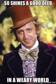 Meme Generator Wonka - so shines a good deed in a weary world willy wonka music maker