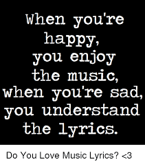 Sad Memes About Love - when you re happy you enjoy the music when you re sad you