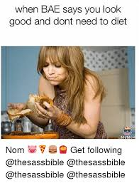 Bae Meme - when bae says you look good and dont need to diet meme nom