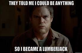 Lumberjack Meme - dexter meme told me i could on bingememe