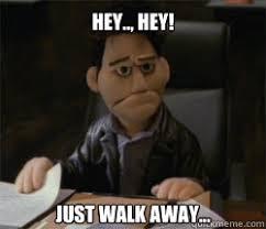 Walk Away Meme - hey hey just walk away just walk away quickmeme