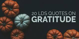 20 lds quotes on gratitude to read before thanksgiving lds daily