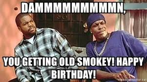 Friday Smokey Memes - dammmmmmmmmn you getting old smokey happy birthday friday movie