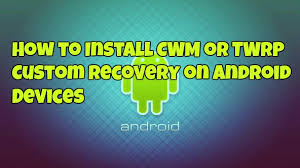 custom recovery android to install cwm or twrp custom recovery on android devices